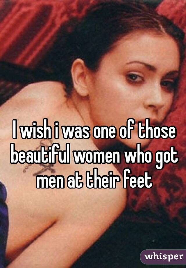 I wish i was one of those beautiful women who got men at their feet
