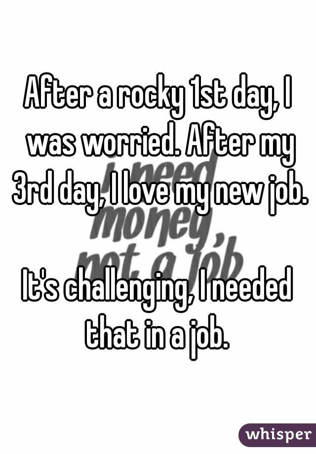 After a rocky 1st day, I was worried. After my 3rd day, I love my new job.  It's challenging, I needed that in a job.