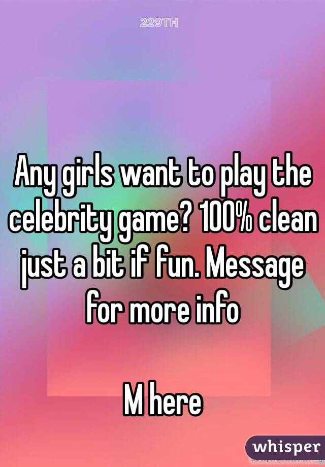 Any girls want to play the celebrity game? 100% clean just a bit if fun. Message for more info  M here