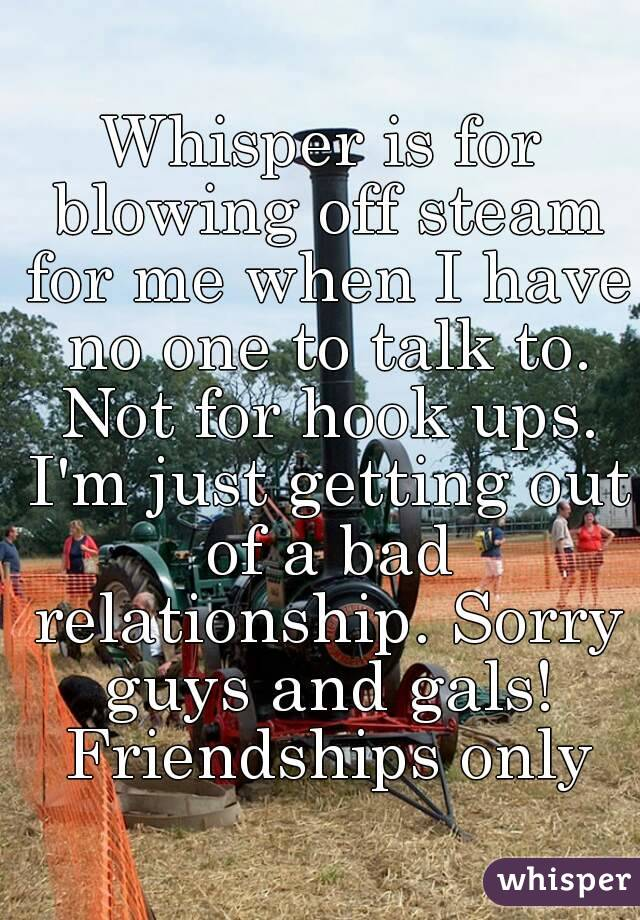Whisper is for blowing off steam for me when I have no one to talk to. Not for hook ups. I'm just getting out of a bad relationship. Sorry guys and gals! Friendships only