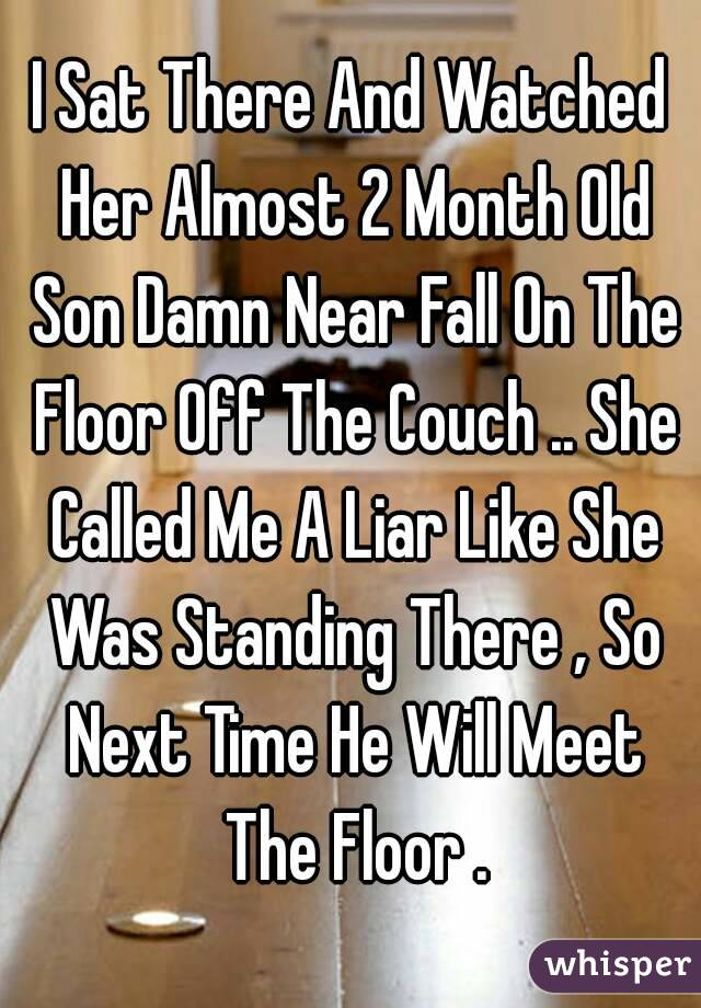 I Sat There And Watched Her Almost 2 Month Old Son Damn Near Fall On The Floor Off The Couch .. She Called Me A Liar Like She Was Standing There , So Next Time He Will Meet The Floor .