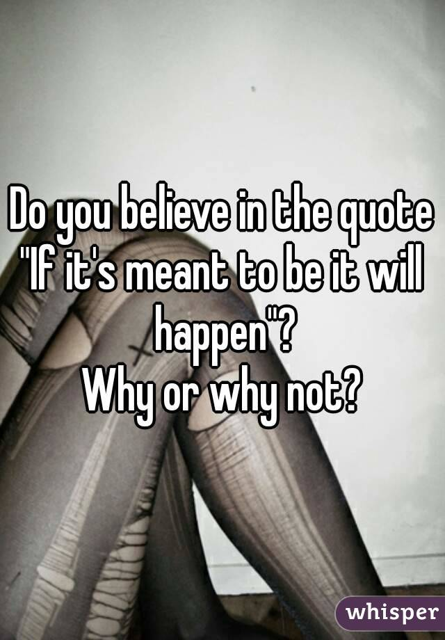 """Do you believe in the quote """"If it's meant to be it will happen""""? Why or why not?"""