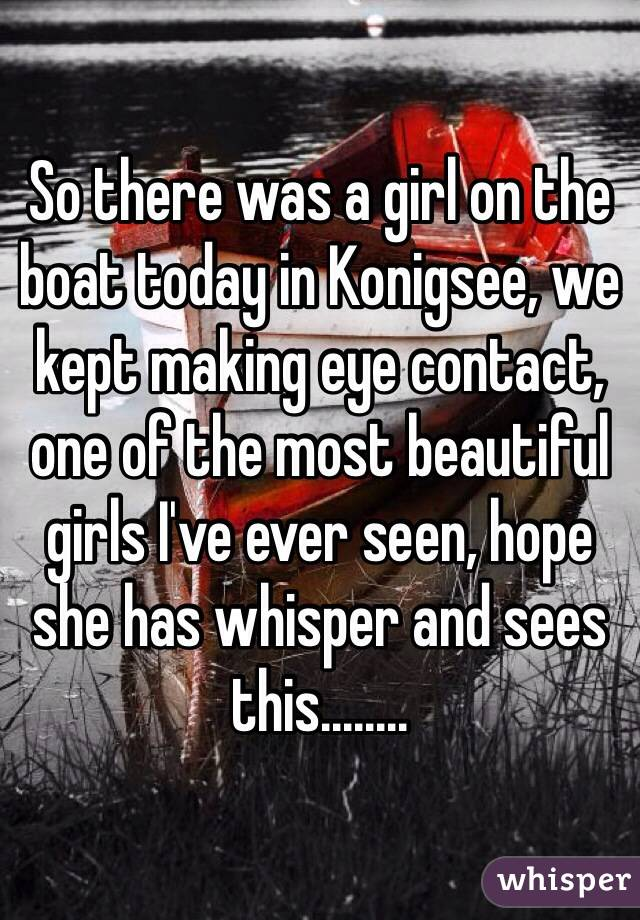 So there was a girl on the boat today in Konigsee, we kept making eye contact, one of the most beautiful girls I've ever seen, hope she has whisper and sees this........