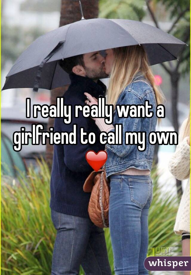 I really really want a girlfriend to call my own ❤️