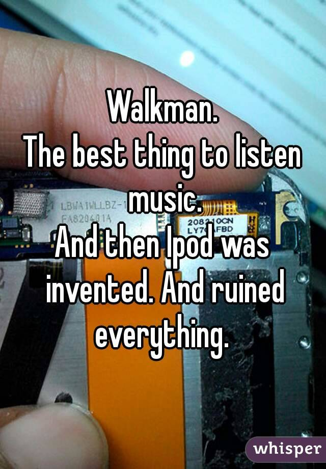 Walkman. The best thing to listen music. And then Ipod was invented. And ruined everything.