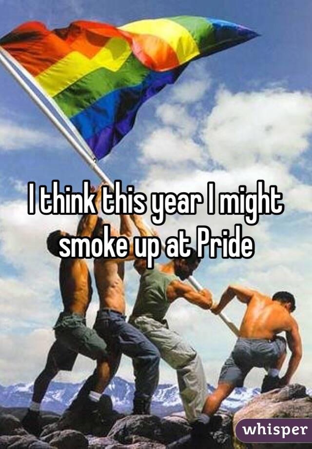 I think this year I might smoke up at Pride