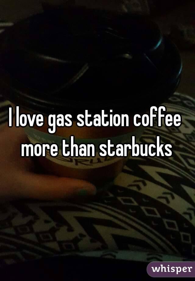 I love gas station coffee more than starbucks