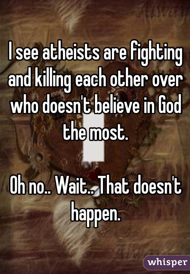 I see atheists are fighting and killing each other over who doesn't believe in God the most.   Oh no.. Wait.. That doesn't happen.