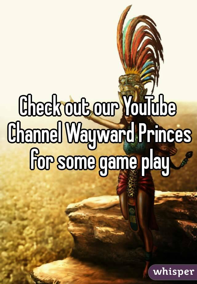 Check out our YouTube Channel Wayward Princes for some game play