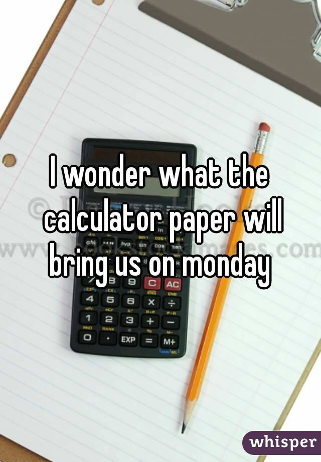 I wonder what the calculator paper will bring us on monday