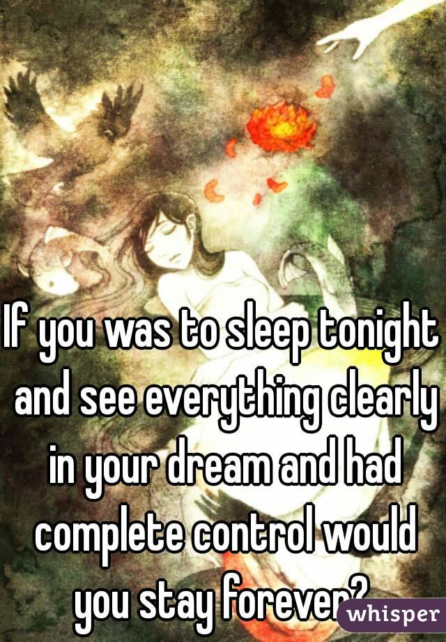 If you was to sleep tonight and see everything clearly in your dream and had complete control would you stay forever?
