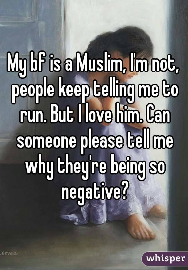 My bf is a Muslim, I'm not, people keep telling me to run. But I love him. Can someone please tell me why they're being so negative?