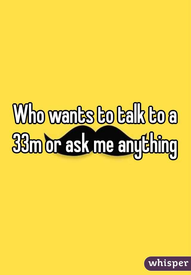 Who wants to talk to a 33m or ask me anything
