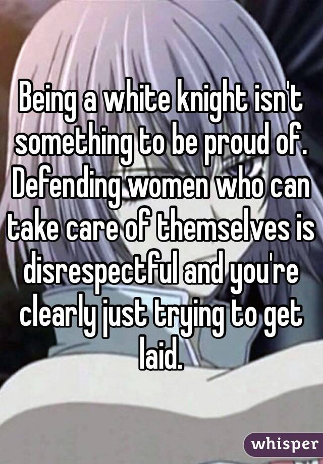 Being a white knight isn't something to be proud of. Defending women who can take care of themselves is disrespectful and you're clearly just trying to get laid.