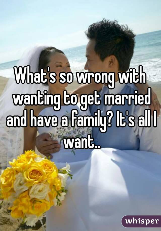 What's so wrong with wanting to get married and have a family? It's all I want..