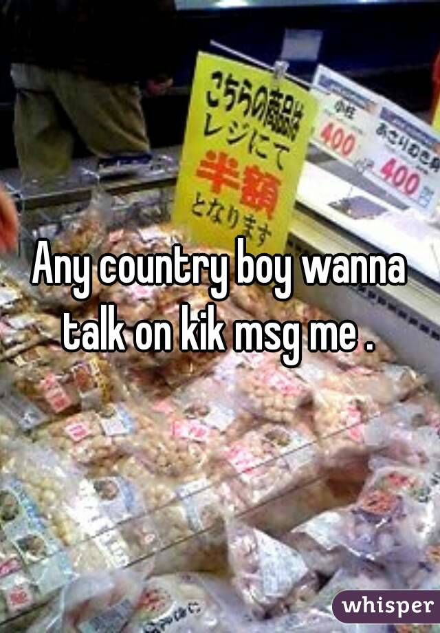 Any country boy wanna talk on kik msg me .