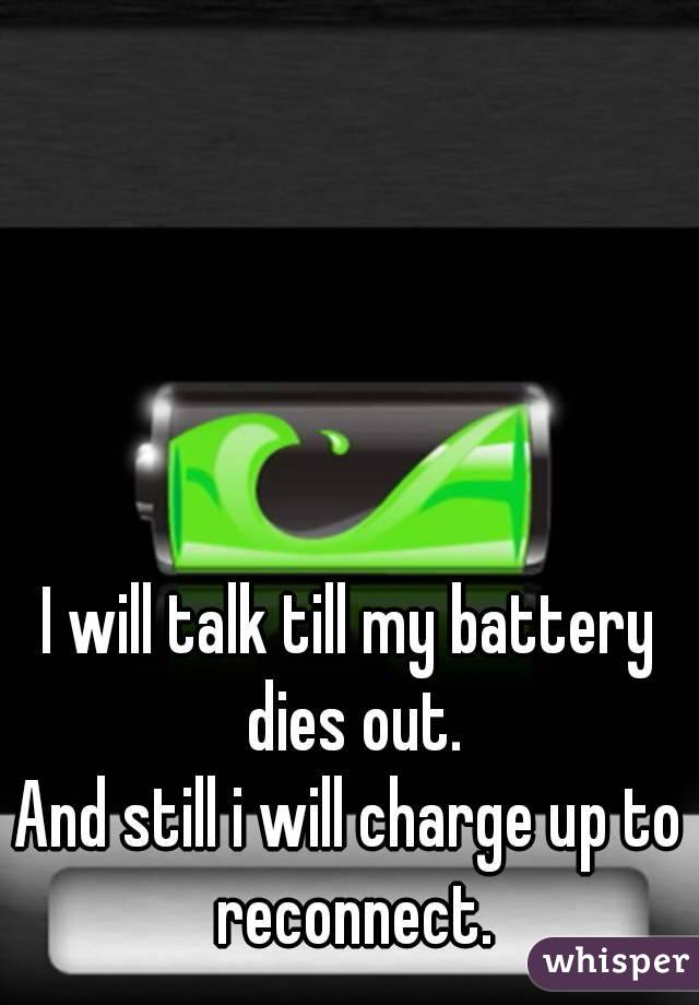 I will talk till my battery dies out. And still i will charge up to reconnect.