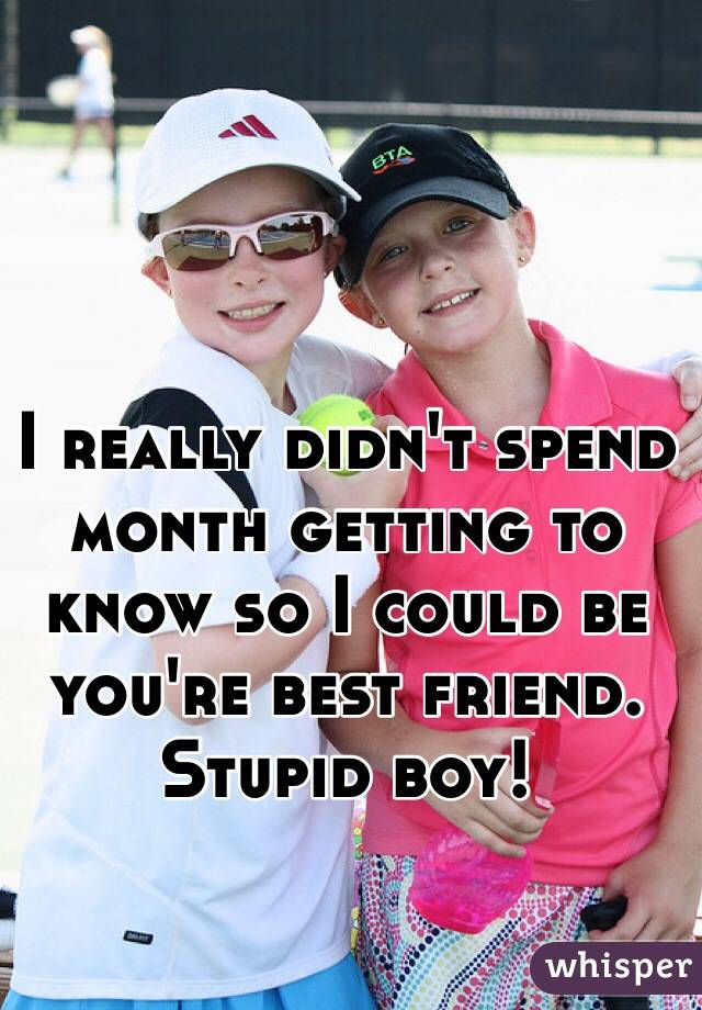 I really didn't spend month getting to know so I could be you're best friend.  Stupid boy!