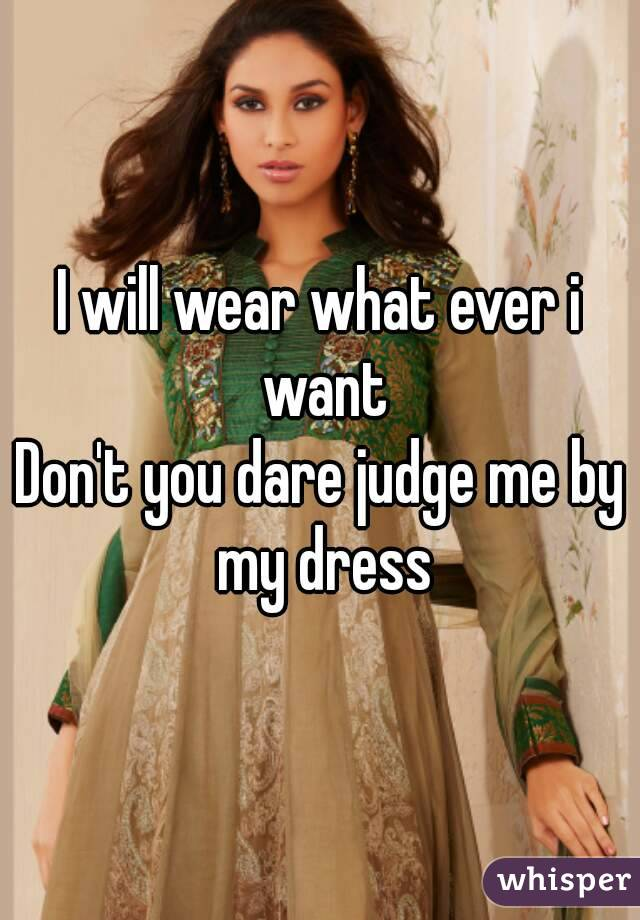I will wear what ever i want Don't you dare judge me by my dress