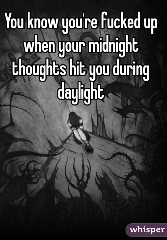 You know you're fucked up when your midnight thoughts hit you during daylight