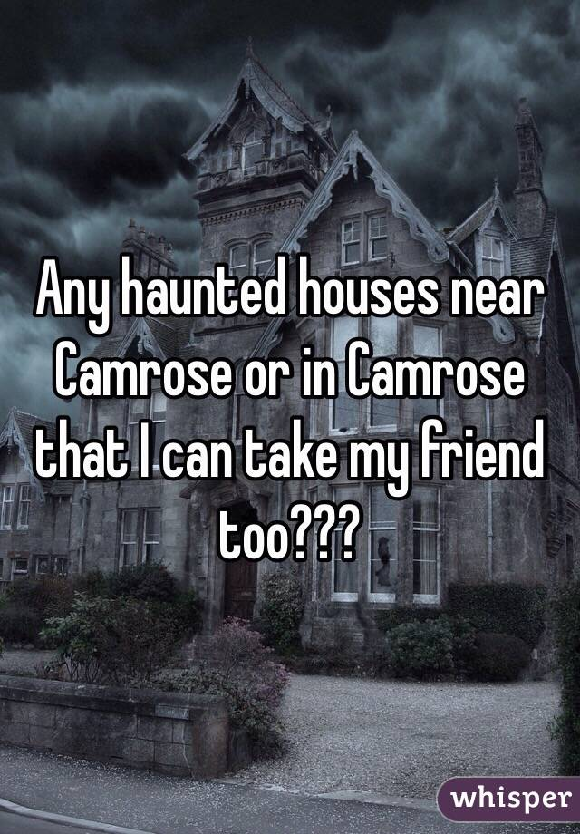 Any haunted houses near Camrose or in Camrose that I can take my friend too???