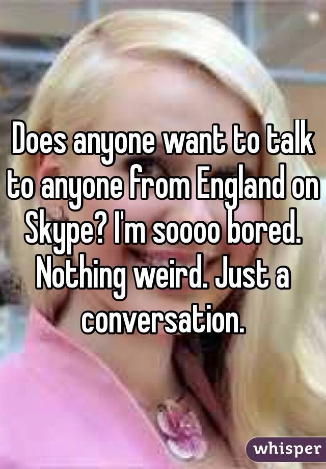 Does anyone want to talk to anyone from England on Skype? I'm soooo bored. Nothing weird. Just a conversation.