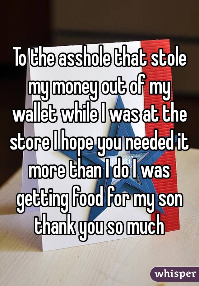 To the asshole that stole my money out of my wallet while I was at the store I hope you needed it more than I do I was getting food for my son thank you so much