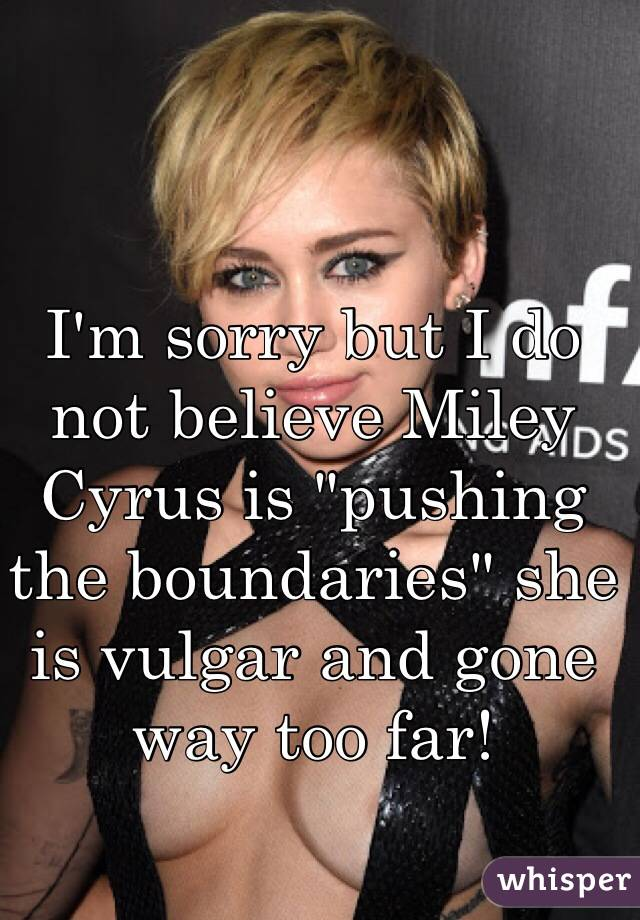 """I'm sorry but I do not believe Miley Cyrus is """"pushing the boundaries"""" she is vulgar and gone way too far!"""