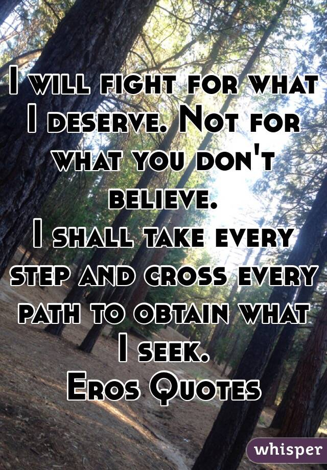 I will fight for what I deserve. Not for what you don't believe.  I shall take every step and cross every path to obtain what I seek. Eros Quotes