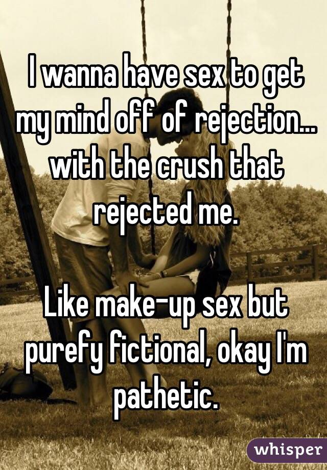 I wanna have sex to get my mind off of rejection... with the crush that rejected me.  Like make-up sex but purefy fictional, okay I'm pathetic.