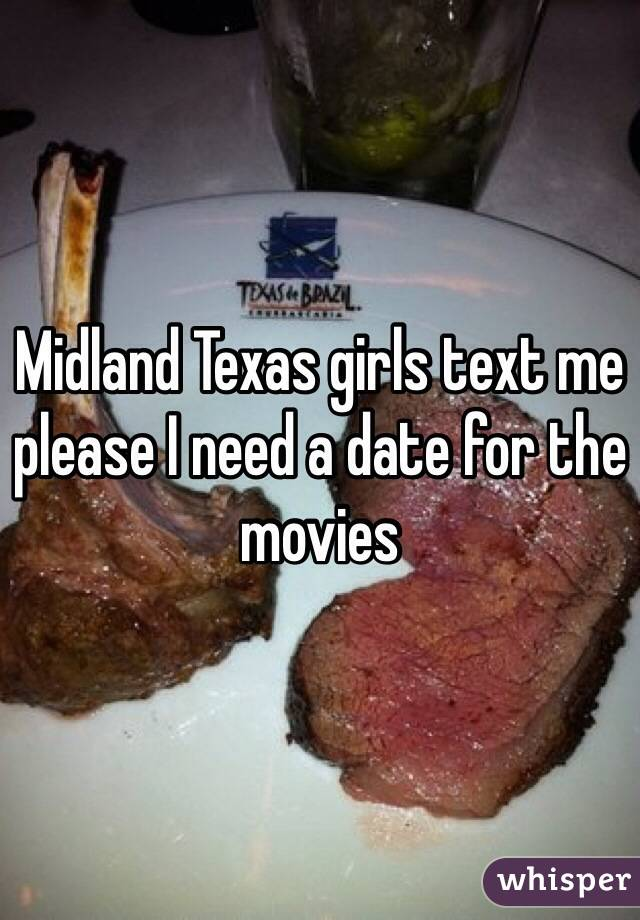 Midland Texas girls text me please I need a date for the movies