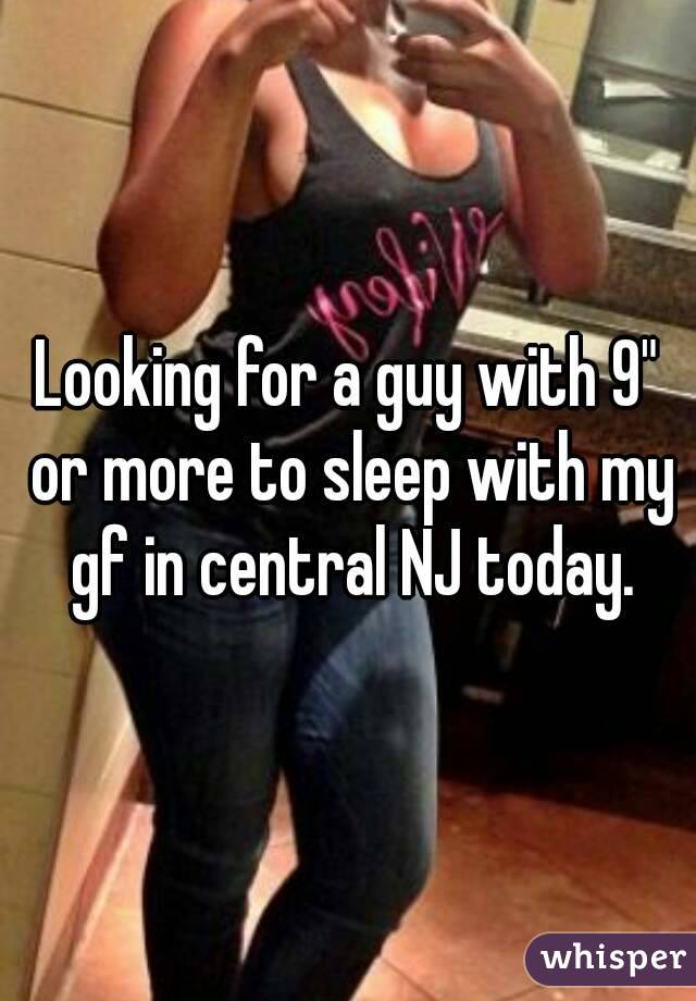 """Looking for a guy with 9"""" or more to sleep with my gf in central NJ today."""