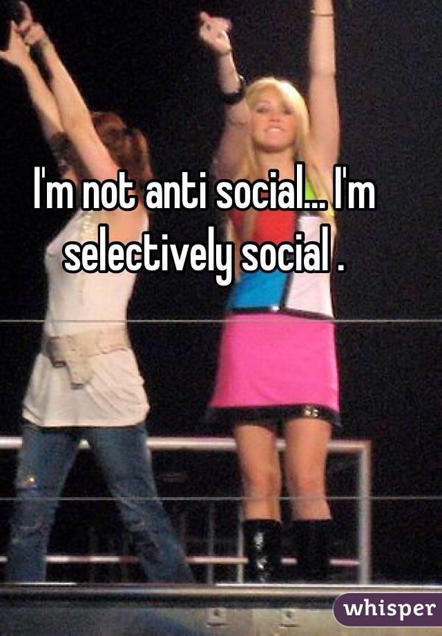 I'm not anti social... I'm selectively social .