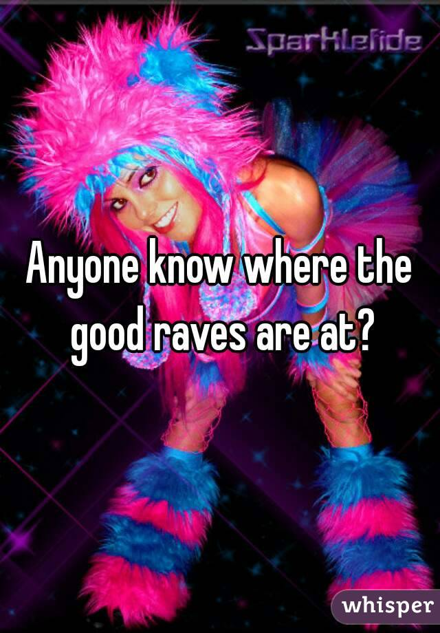 Anyone know where the good raves are at?