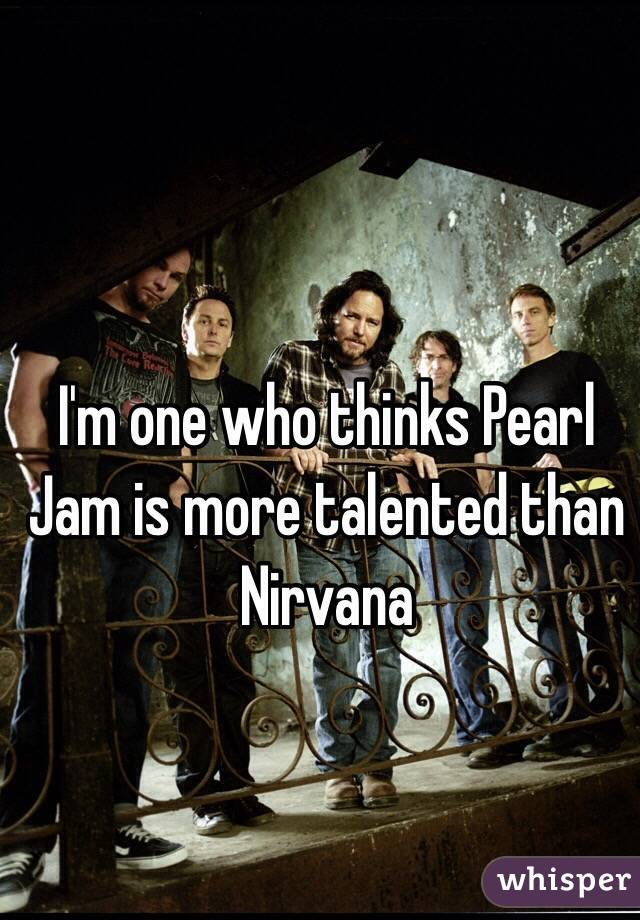 I'm one who thinks Pearl Jam is more talented than Nirvana