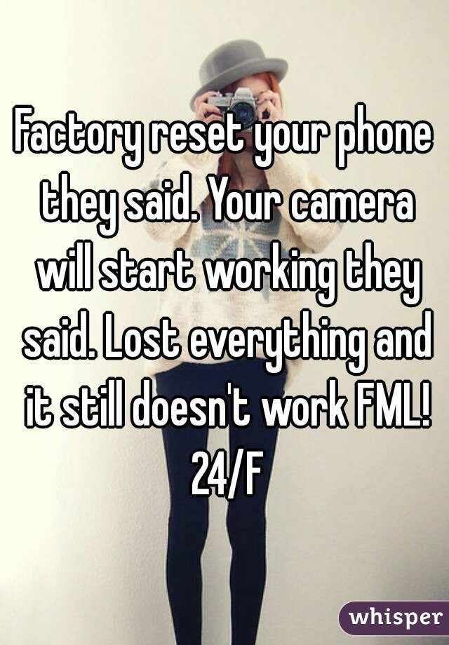 Factory reset your phone they said. Your camera will start working they said. Lost everything and it still doesn't work FML! 24/F