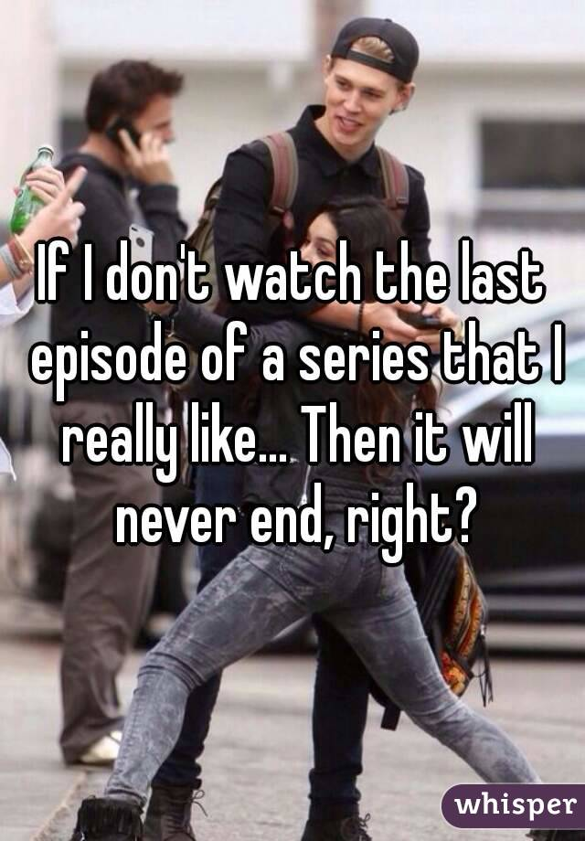 If I don't watch the last episode of a series that I really like... Then it will never end, right?
