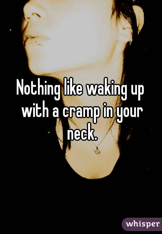 Nothing like waking up with a cramp in your neck.