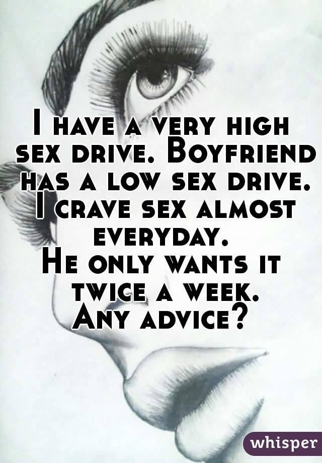 I have a very high sex drive. Boyfriend has a low sex drive. I crave sex almost everyday.  He only wants it twice a week.  Any advice?
