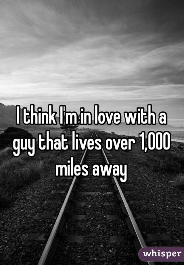 I think I'm in love with a guy that lives over 1,000 miles away
