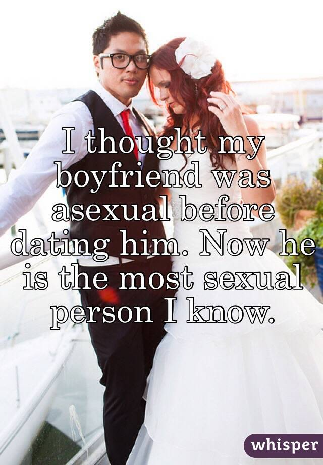 I thought my boyfriend was asexual before dating him. Now he is the most sexual person I know.