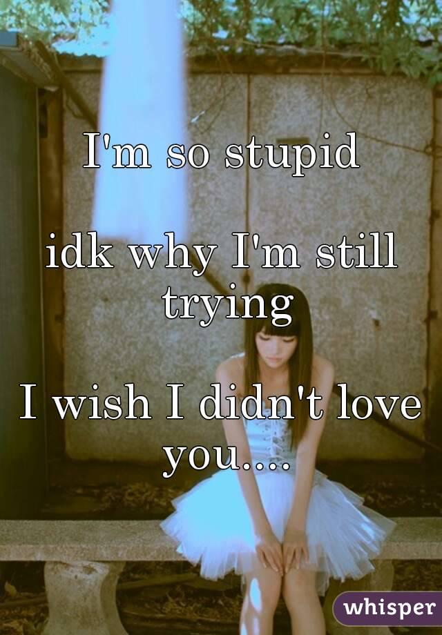 I'm so stupid  idk why I'm still trying  I wish I didn't love you....