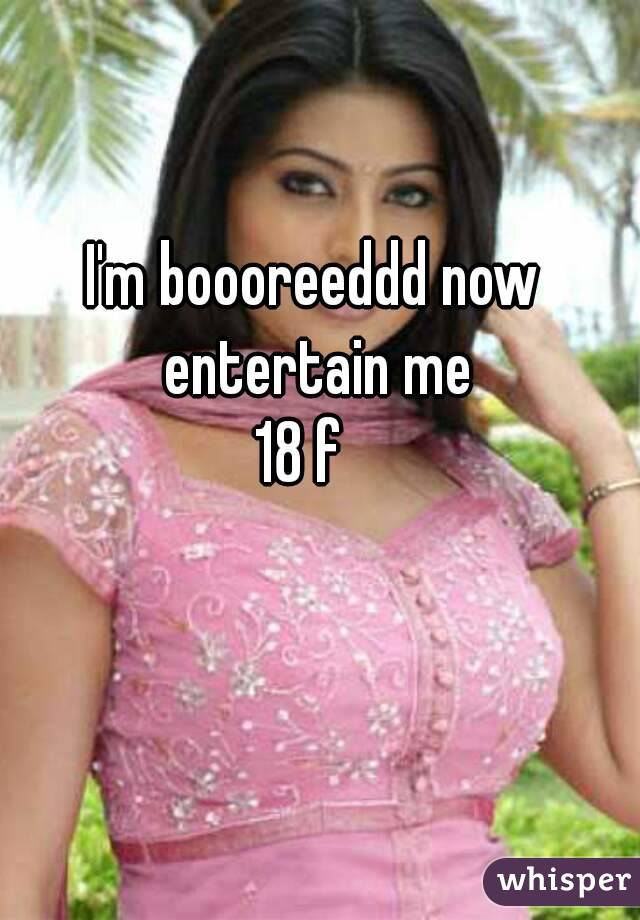 I'm boooreeddd now entertain me 18 f