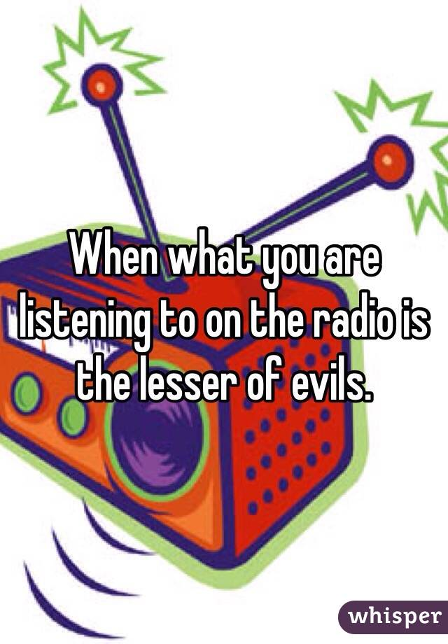 When what you are listening to on the radio is the lesser of evils.