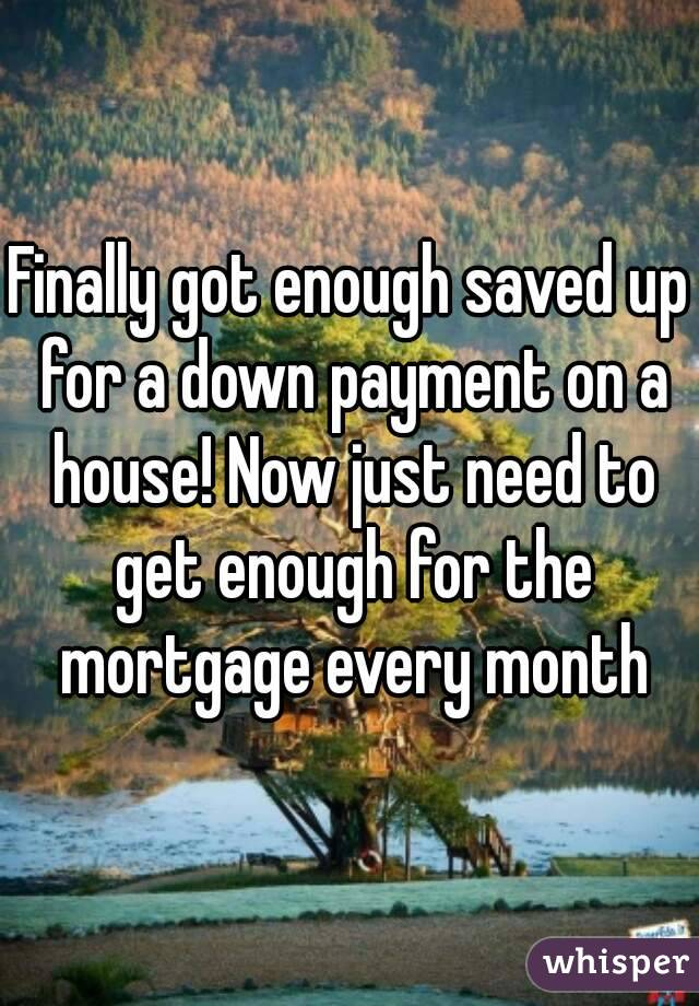 Finally got enough saved up for a down payment on a house! Now just need to get enough for the mortgage every month