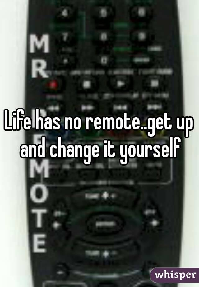 Life has no remote..get up and change it yourself
