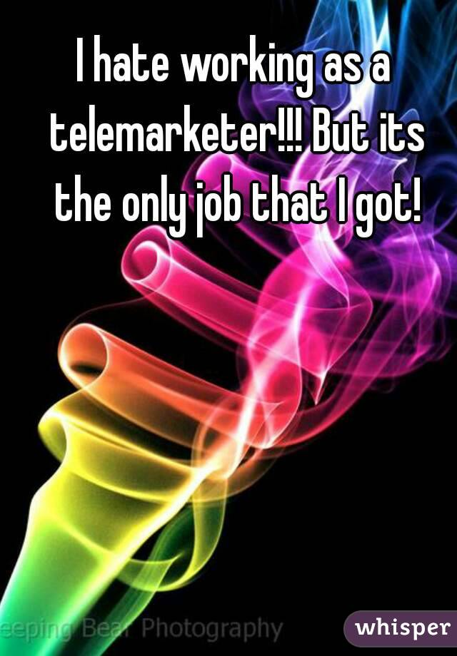 I hate working as a telemarketer!!! But its the only job that I got!