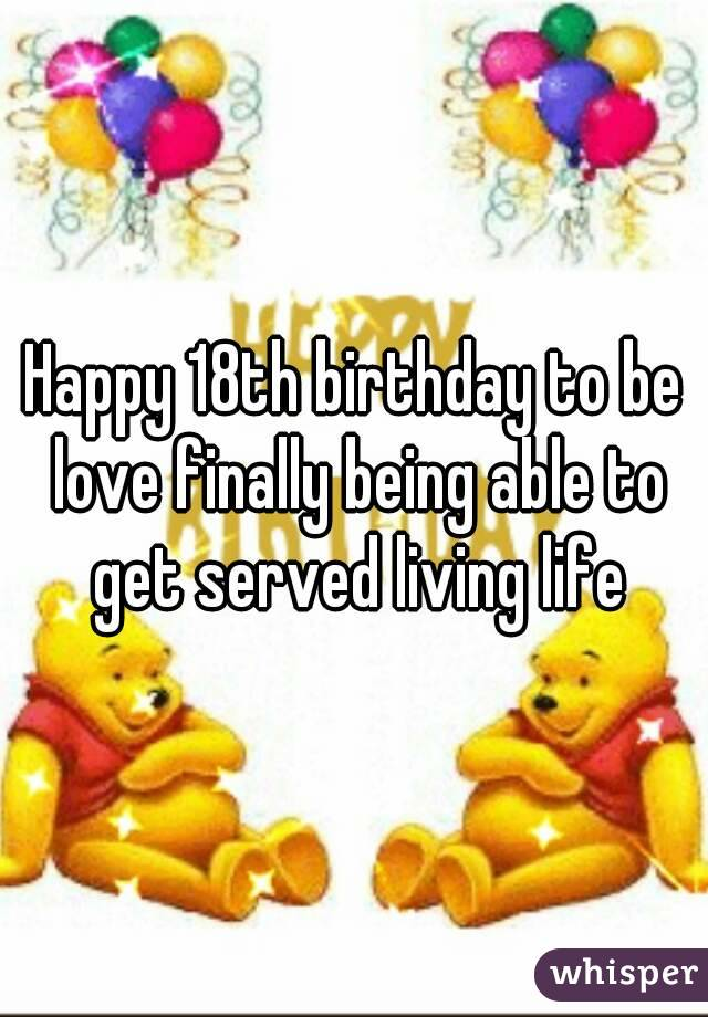 Happy 18th birthday to be love finally being able to get served living life