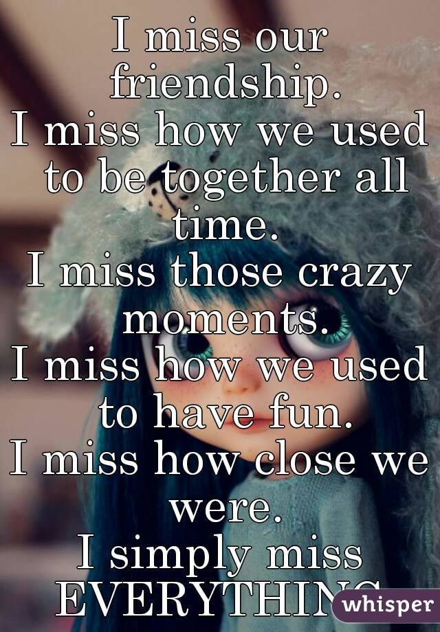 I miss our friendship. I miss how we used to be together all time. I miss those crazy moments. I miss how we used to have fun. I miss how close we were. I simply miss EVERYTHING.