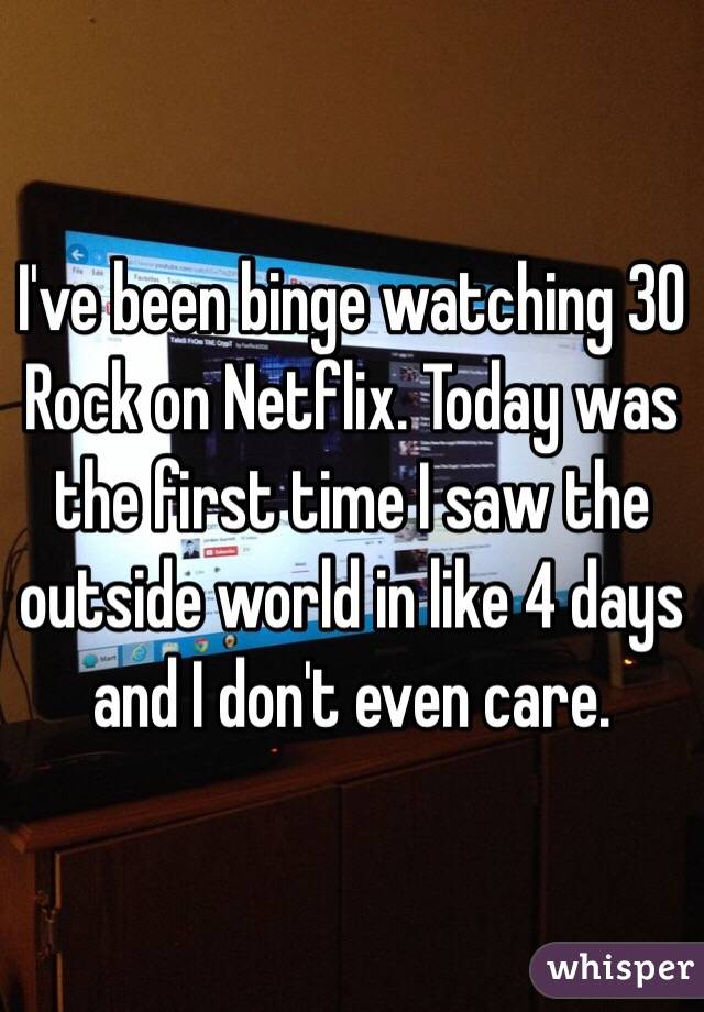 I've been binge watching 30 Rock on Netflix. Today was the first time I saw the outside world in like 4 days and I don't even care.